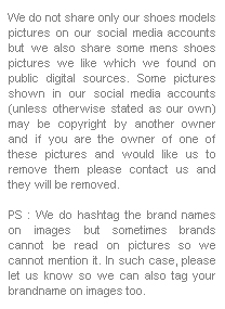 Disclosure : We do not share only our shoes models pictures on our social media accounts but we also share some mens shoes pictures we like which we found on public digital sources. Some pictures shown in our social media accounts (unless otherwise stated as our own) may be copyright by nother owner and if you are the owner of one of these pictures and would like us to remove them please contact us and they will be removed. 